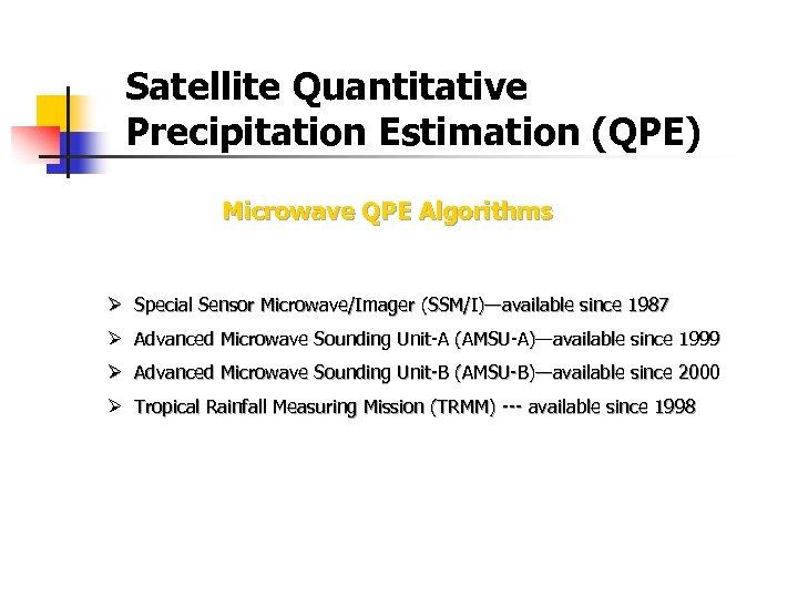 Satellite Quantitative Precipitation Estimation (QPE) Microwave QPE Algorithms Ø Special Sensor Microwave/Imager (SSM/I)—available since