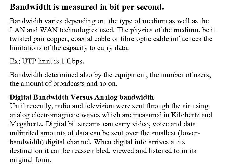 Bandwidth is measured in bit per second. Bandwidth varies depending on the type of