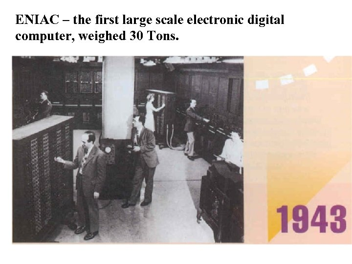 ENIAC – the first large scale electronic digital computer, weighed 30 Tons.