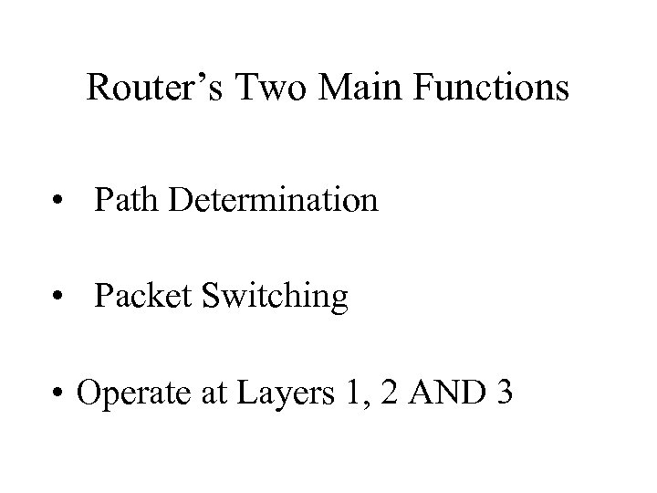 Router's Two Main Functions • Path Determination • Packet Switching • Operate at Layers