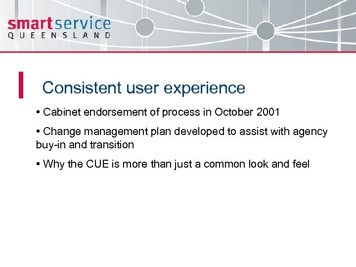 Consistent user experience • Cabinet endorsement of process in October 2001 • Change management