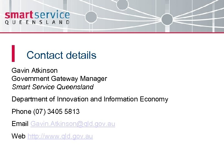 Contact details Gavin Atkinson Government Gateway Manager Smart Service Queensland Department of Innovation and