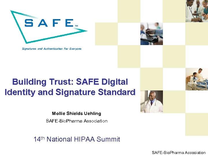 Building Trust: SAFE Digital Identity and Signature Standard Mollie Shields Uehling SAFE-Bio. Pharma Association