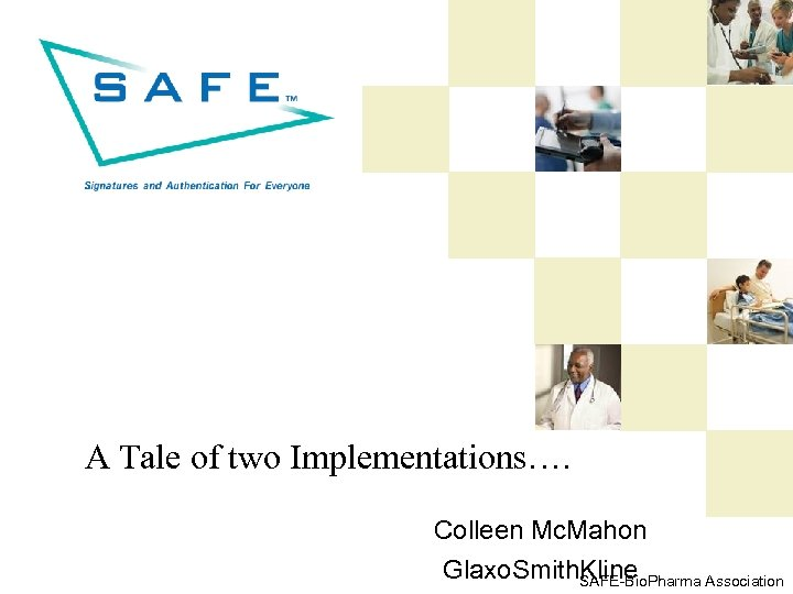 A Tale of two Implementations…. Colleen Mc. Mahon Glaxo. Smith. Kline SAFE-Bio. Pharma Association