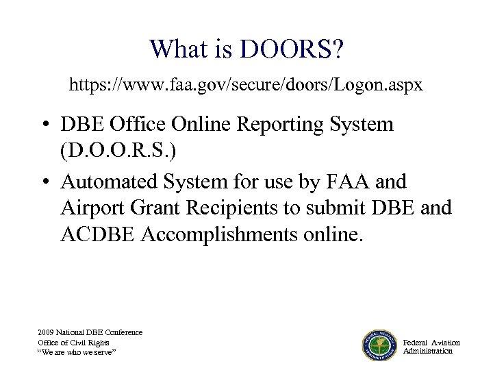 What is DOORS? https: //www. faa. gov/secure/doors/Logon. aspx • DBE Office Online Reporting System