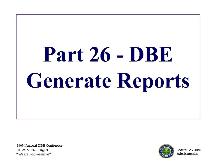 Part 26 - DBE Generate Reports 2009 National DBE Conference Office of Civil Rights