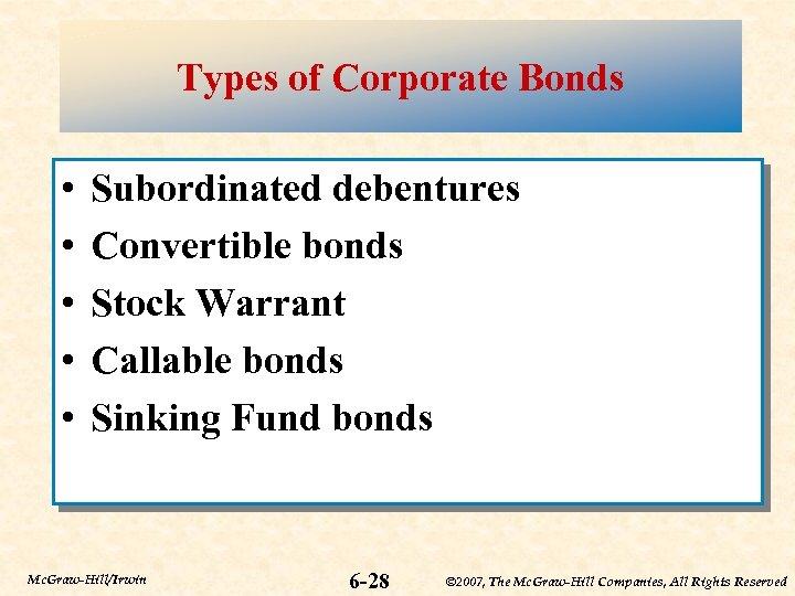 Types of Corporate Bonds • • • Subordinated debentures Convertible bonds Stock Warrant Callable