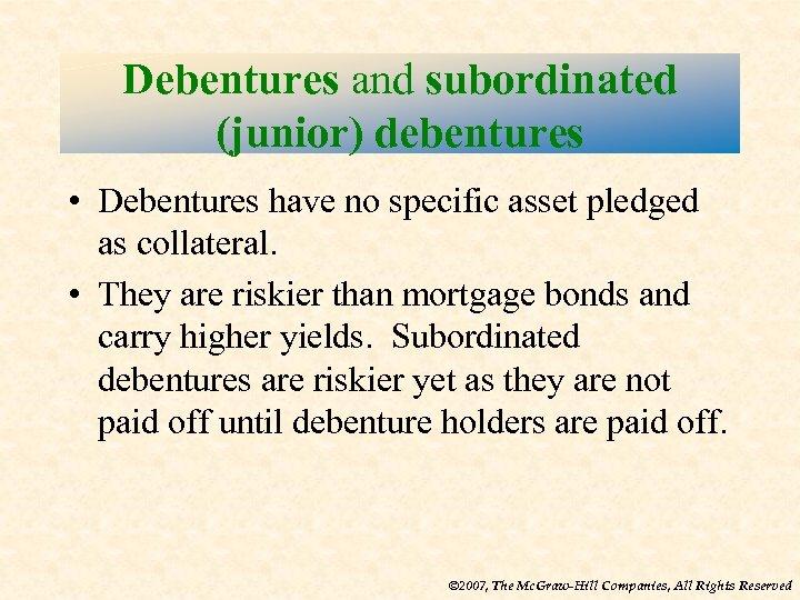 Debentures and subordinated (junior) debentures • Debentures have no specific asset pledged as collateral.
