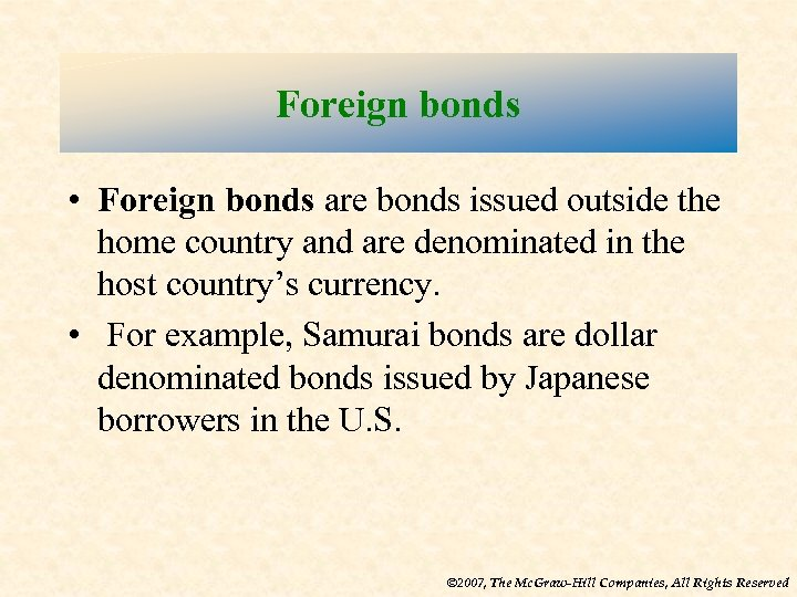 Foreign bonds • Foreign bonds are bonds issued outside the home country and are