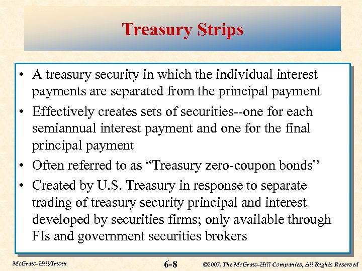 Treasury Strips • A treasury security in which the individual interest payments are separated