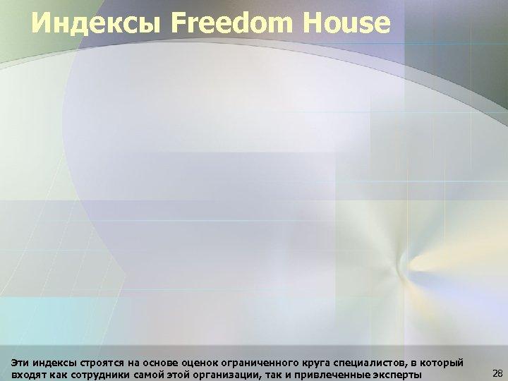 Индексы Freedom House Эти индексы строятся на основе оценок ограниченного круга специалистов, в который