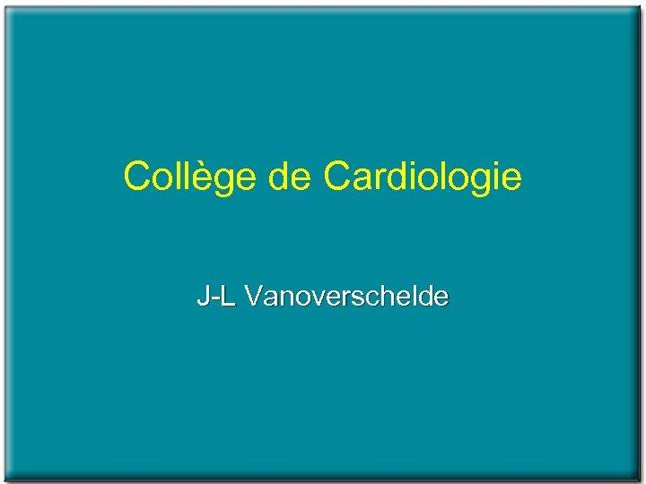 Collège de Cardiologie J L Vanoverschelde