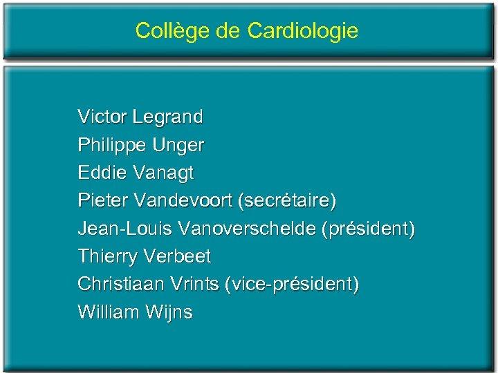 Collège de Cardiologie Victor Legrand Philippe Unger Eddie Vanagt Pieter Vandevoort (secrétaire) Jean Louis