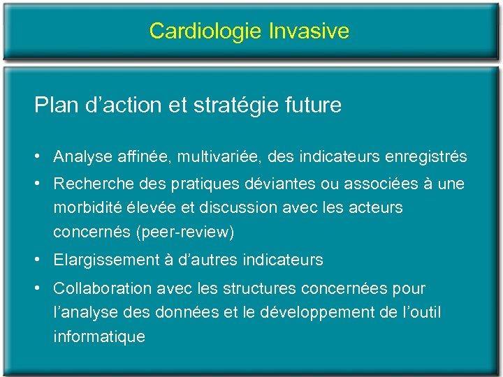 Cardiologie Invasive Plan d'action et stratégie future • Analyse affinée, multivariée, des indicateurs enregistrés