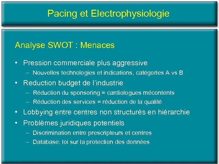 Pacing et Electrophysiologie Analyse SWOT : Menaces • Pression commerciale plus aggressive – Nouvelles