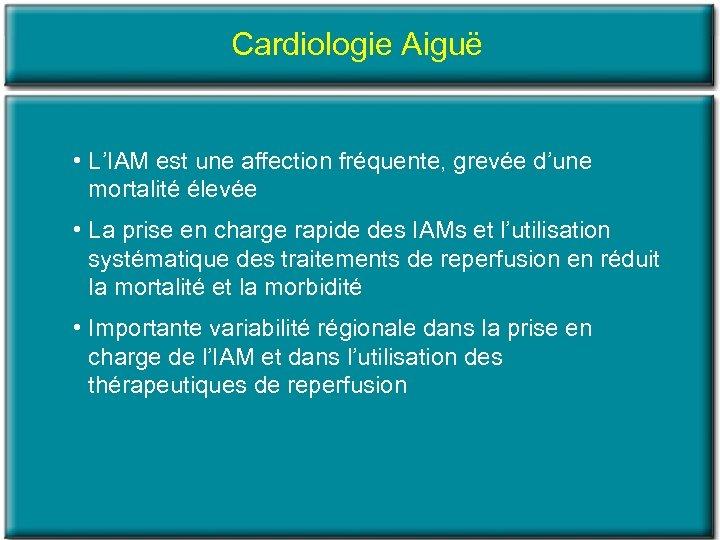 Cardiologie Aiguë • L'IAM est une affection fréquente, grevée d'une mortalité élevée • La