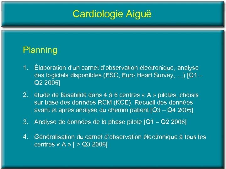 Cardiologie Aiguë Planning 1. Élaboration d'un carnet d'observation électronique; analyse des logiciels disponibles (ESC,