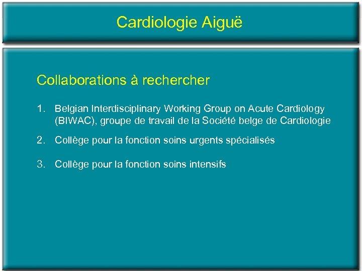 Cardiologie Aiguë Collaborations à recher 1. Belgian Interdisciplinary Working Group on Acute Cardiology (BIWAC),