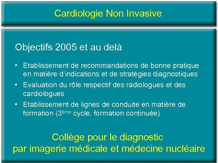 Cardiologie Non Invasive Objectifs 2005 et au delà • Etablissement de recommandations de bonne