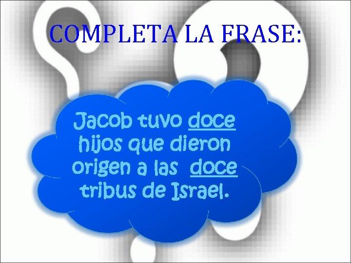 COMPLETA LA FRASE: Jacob tuvo doce hijos que dieron origen a las doce tribus