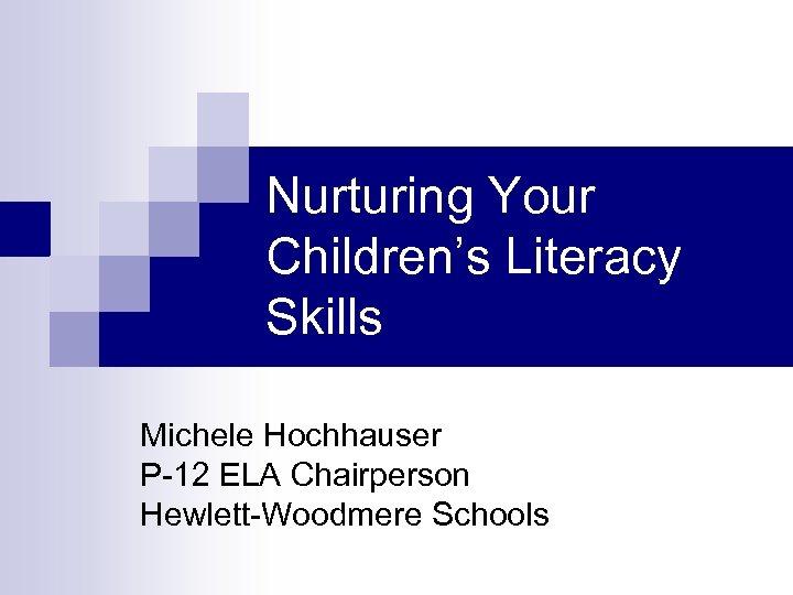 Nurturing Your Children's Literacy Skills Michele Hochhauser P-12 ELA Chairperson Hewlett-Woodmere Schools