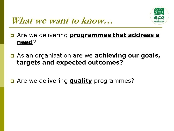 What we want to know… p Are we delivering programmes that address a need?