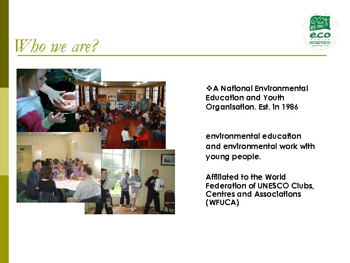 Who we are? v. A National Environmental Education and Youth Organisation. Est. in 1986
