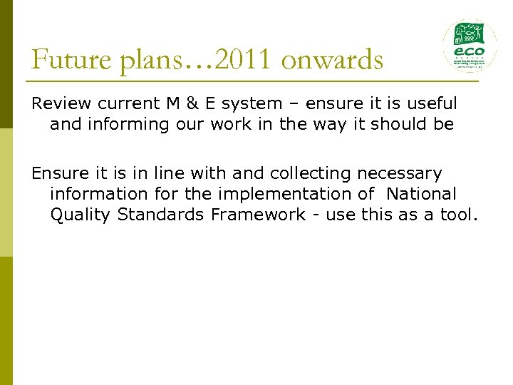 Future plans… 2011 onwards Review current M & E system – ensure it is
