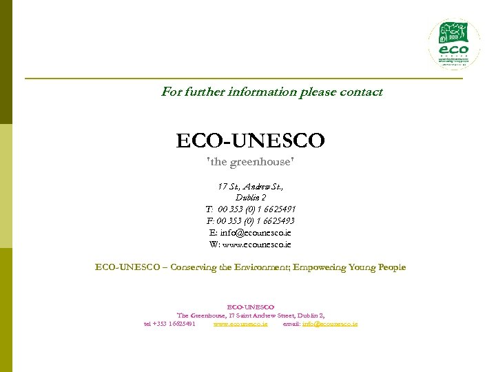 For further information please contact ECO-UNESCO 'the greenhouse' 17 St. , Andrew St. ,