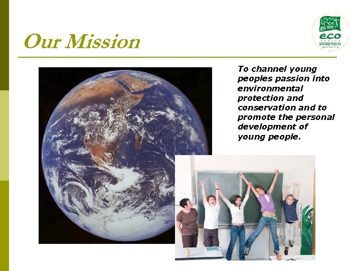 Our Mission To channel young peoples passion into environmental protection and conservation and to