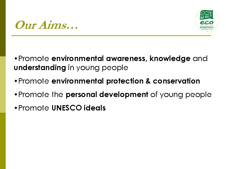 Our Aims… • Promote environmental awareness, knowledge and understanding in young people • Promote