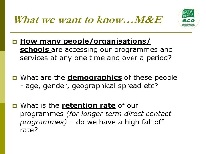 What we want to know…M&E p How many people/organisations/ schools are accessing our programmes