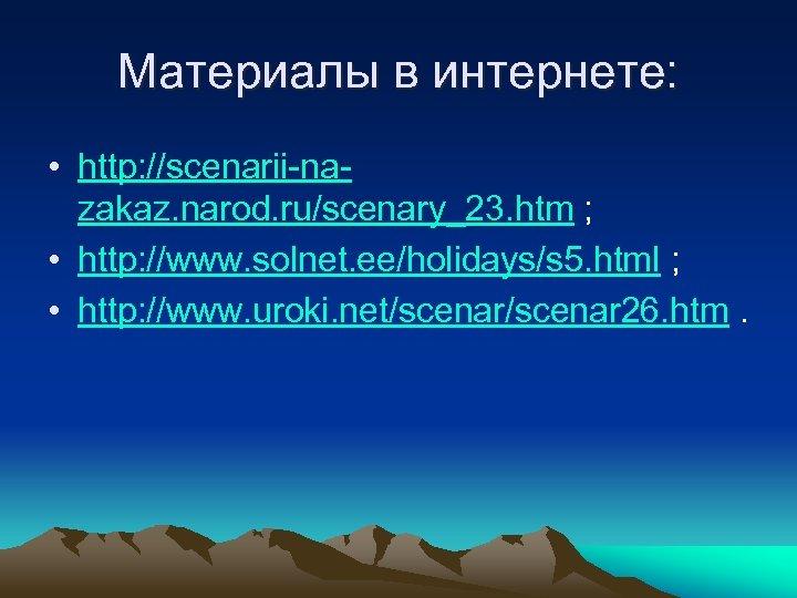 Материалы в интернете: • http: //scenarii-nazakaz. narod. ru/scenary_23. htm ; • http: //www. solnet.
