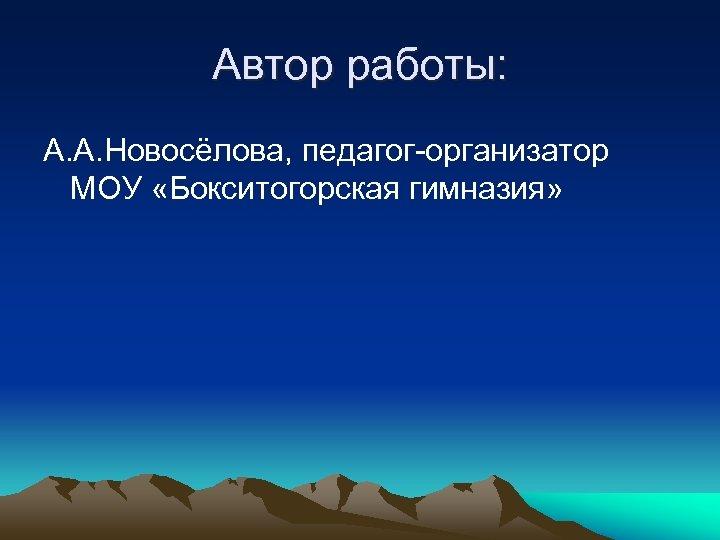 Автор работы: А. А. Новосёлова, педагог-организатор МОУ «Бокситогорская гимназия»