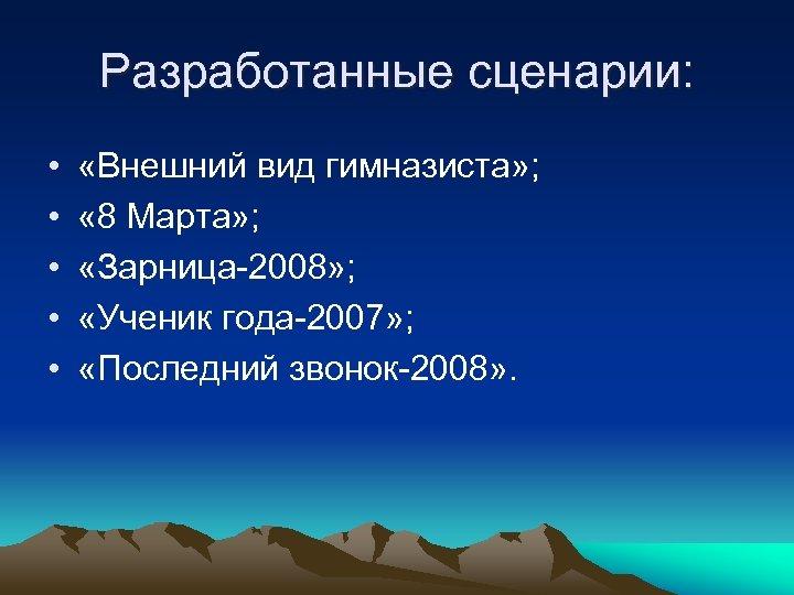 Разработанные сценарии: • • • «Внешний вид гимназиста» ; « 8 Марта» ; «Зарница-2008»