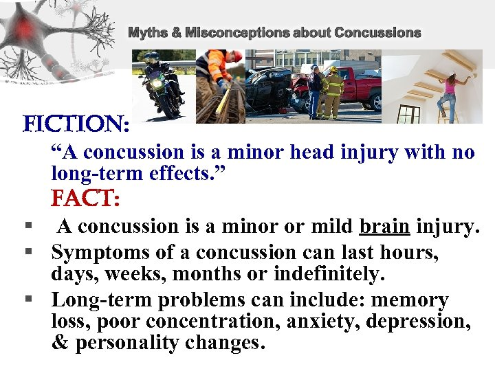 "Fiction: ""A concussion is a minor head injury with no long-term effects. "" Fact:"