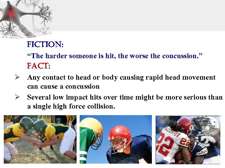 "Fiction: ""The harder someone is hit, the worse the concussion. "" Fact: Ø Any"