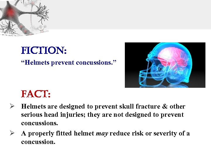 "Fiction: ""Helmets prevent concussions. "" Fact: Ø Helmets are designed to prevent skull fracture"