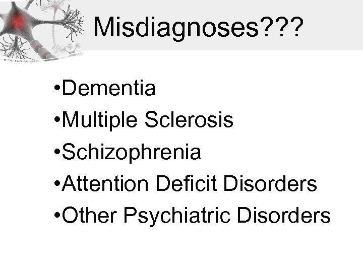 Misdiagnoses? ? ? • Dementia • Multiple Sclerosis • Schizophrenia • Attention Deficit Disorders