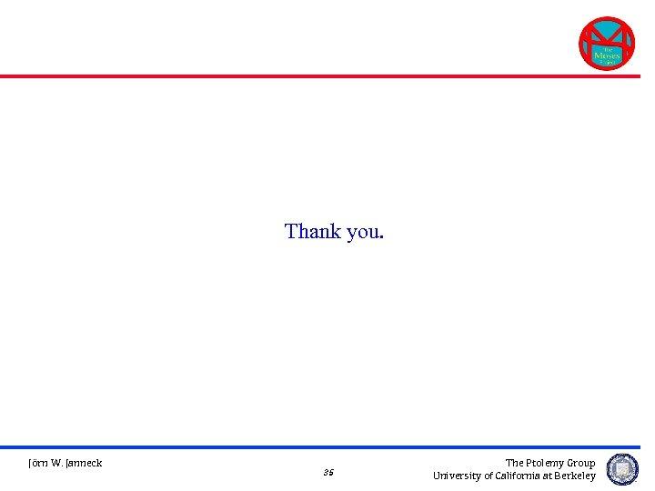 Thank you. Jörn W. Janneck 35 The Ptolemy Group University of California at Berkeley