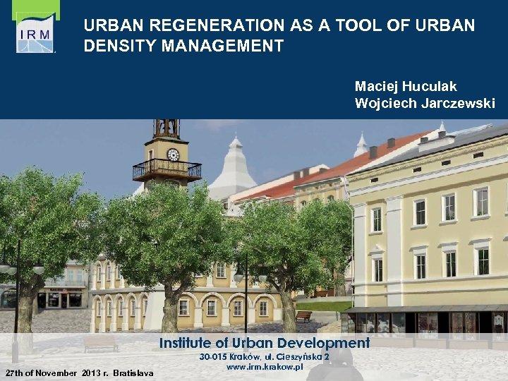URBAN REGENERATION AS A TOOL OF URBAN DENSITY MANAGEMENT Maciej Huculak Wojciech Jarczewski Institute