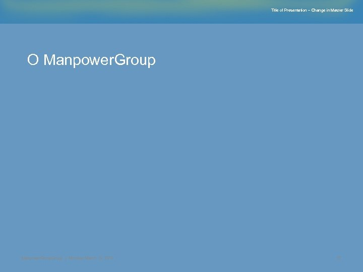 Title of Presentation – Change in Master Slide О Manpower. Group | Monday, March