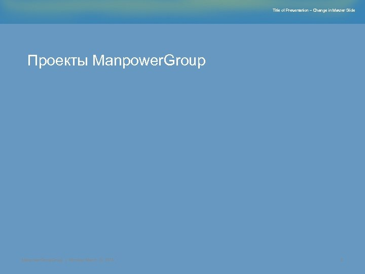 Title of Presentation – Change in Master Slide Проекты Manpower. Group | Monday, March