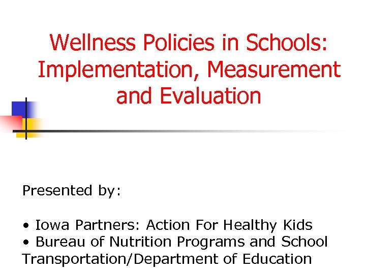 Wellness Policies in Schools: Implementation, Measurement and Evaluation Presented by: • Iowa Partners: Action