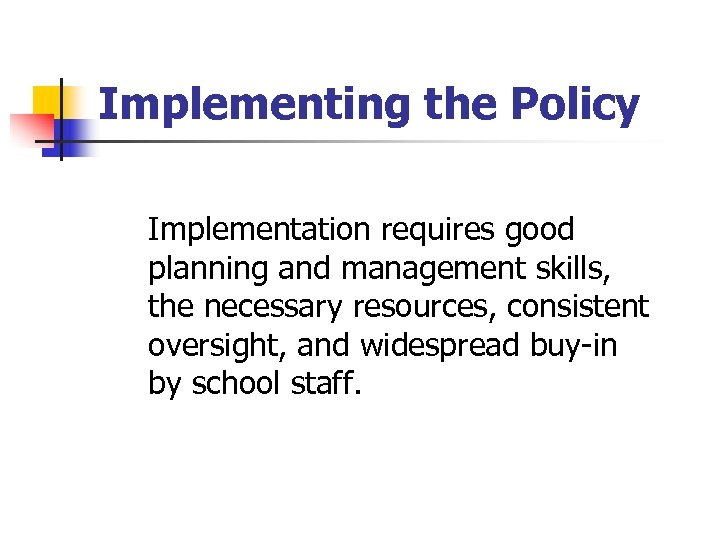 Implementing the Policy Implementation requires good planning and management skills, the necessary resources, consistent