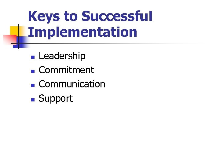 Keys to Successful Implementation n n Leadership Commitment Communication Support