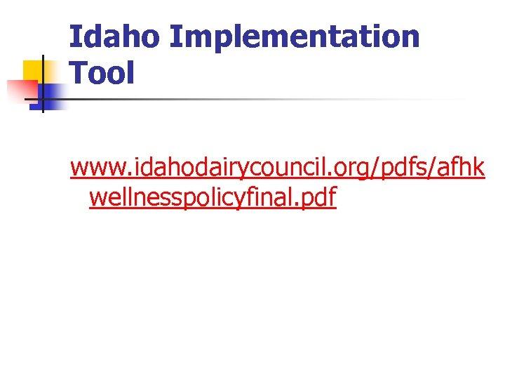 Idaho Implementation Tool www. idahodairycouncil. org/pdfs/afhk wellnesspolicyfinal. pdf