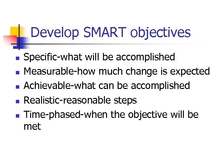 Develop SMART objectives n n n Specific-what will be accomplished Measurable-how much change is