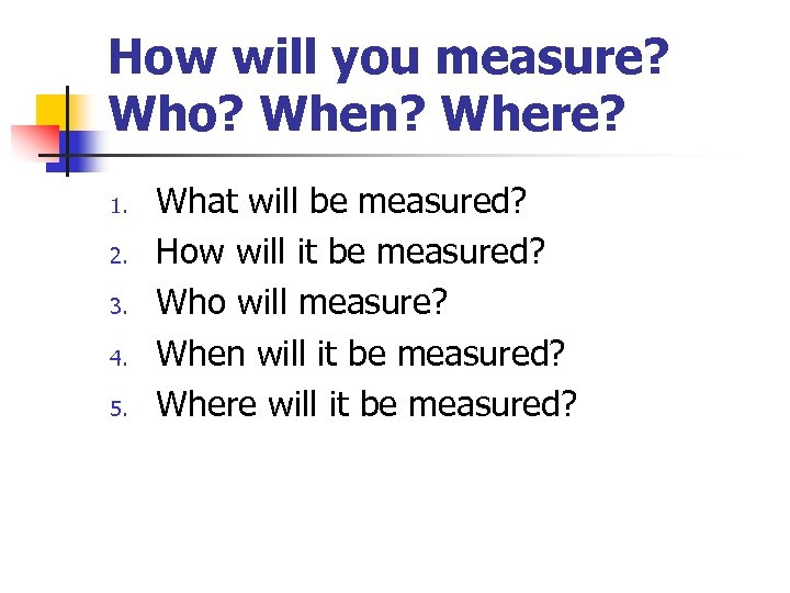 How will you measure? Who? When? Where? 1. 2. 3. 4. 5. What will
