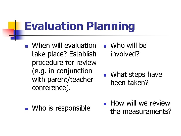 Evaluation Planning n n When will evaluation take place? Establish procedure for review (e.